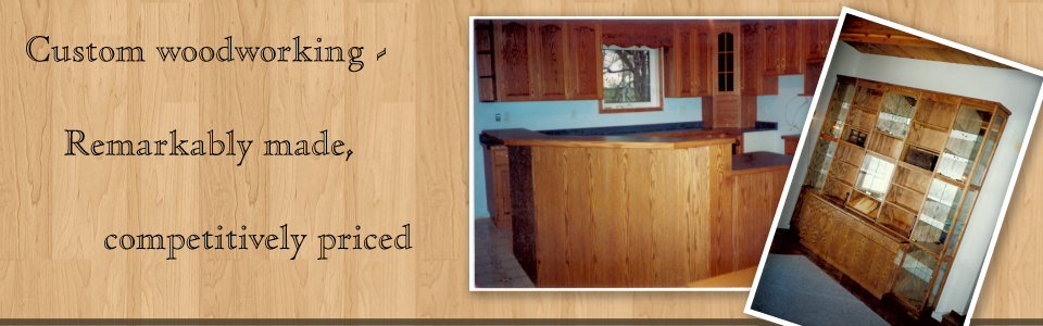 custom woodworking - remarkably made, competitively priced